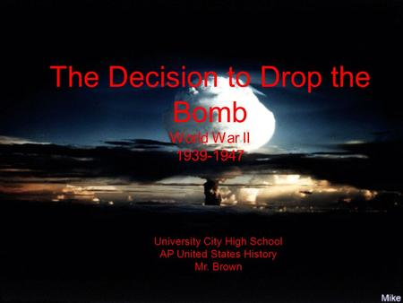 The Decision to Drop the Bomb World War II 1939-1947 University City High School AP United States History Mr. Brown.