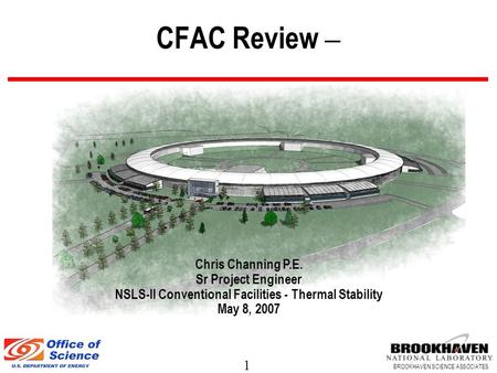 1 BROOKHAVEN SCIENCE ASSOCIATES CFAC Review – Chris Channing P.E. Sr Project Engineer NSLS-II Conventional Facilities - Thermal Stability May 8, 2007.