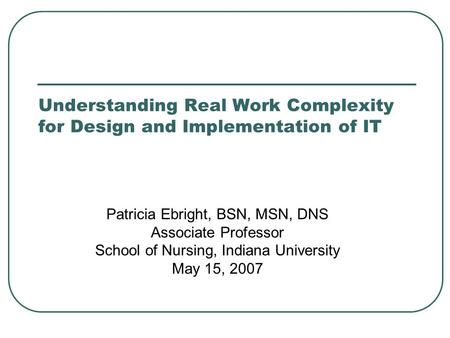 Understanding Real Work Complexity for Design and Implementation of IT Patricia Ebright, BSN, MSN, DNS Associate Professor School of Nursing, Indiana University.