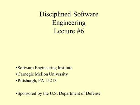 Disciplined Software Engineering Lecture #6 Software Engineering Institute Carnegie Mellon University Pittsburgh, PA 15213 Sponsored by the U.S. Department.