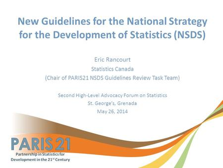 New Guidelines for the National Strategy for the Development of Statistics (NSDS) Eric Rancourt Statistics Canada (Chair of PARIS21 NSDS Guidelines Review.