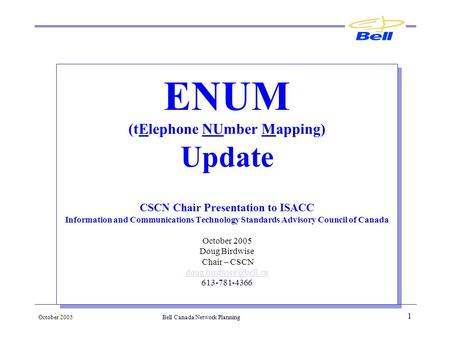 October 2005Bell Canada Network Planning 1 ENUM (tElephone NUmber Mapping) Update CSCN Chair Presentation to ISACC Information and Communications Technology.