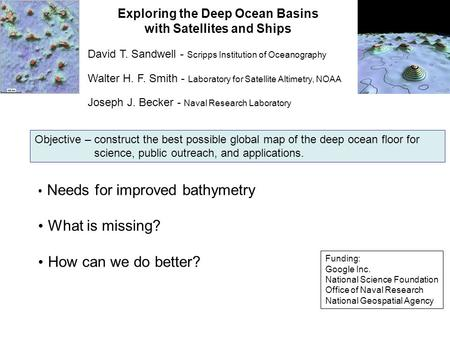 Exploring the Deep Ocean Basins with Satellites and Ships Needs for improved bathymetry What is missing? How can we do better? David T. Sandwell - Scripps.