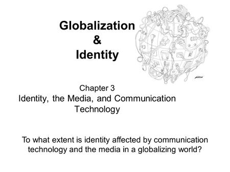 Globalization & Identity Chapter 3 Identity, the Media, and Communication Technology To what extent is identity affected by communication technology and.