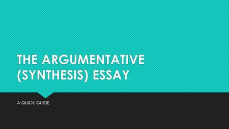 THE ARGUMENTATIVE (SYNTHESIS) ESSAY A QUICK GUIDE.