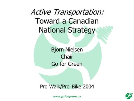 Www.goforgreen.ca Active Transportation: Toward a Canadian National Strategy Bjorn Nielsen Chair Go for Green Pro Walk/Pro Bike 2004.