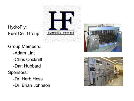 HydroFly: Fuel Cell Group Group Members: -Adam Lint -Chris Cockrell -Dan Hubbard Sponsors: -Dr. Herb Hess -Dr. Brian Johnson.