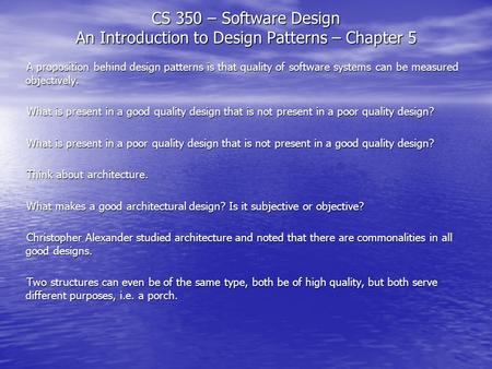 CS 350 – Software Design An Introduction to Design Patterns – Chapter 5 A proposition behind design patterns is that quality of software systems can be.