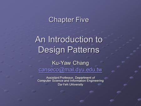 Chapter Five An Introduction to Design Patterns Ku-Yaw Chang Assistant Professor, Department of Computer Science and Information.