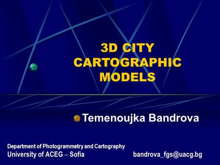 3D CITY CARTOGRAPHIC MODELS Temenoujka Bandrova Department of Photogrammetry and Cartography University of ACEG – Sofia