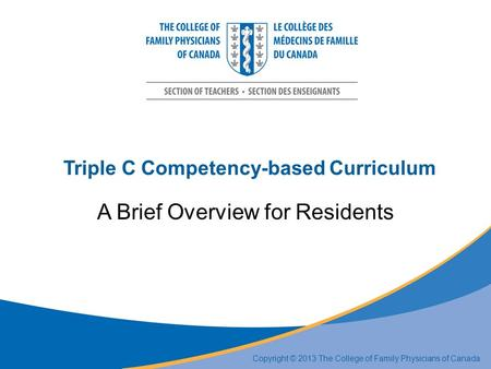 Triple C Competency-based Curriculum A Brief Overview for Residents Copyright © 2013 The College of Family Physicians of Canada.