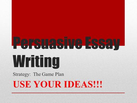 Persuasive Essay Writing Strategy: The Game Plan USE YOUR IDEAS!!!