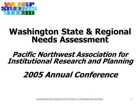 WASHINGTON HIGHER EDUCATION COORDINATING BOARD 1 Washington State & Regional Needs Assessment Pacific Northwest Association for Institutional Research.