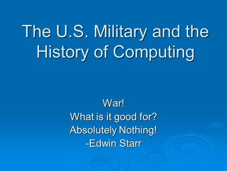 The U.S. Military and the History of Computing War! What is it good for? Absolutely Nothing! -Edwin Starr.