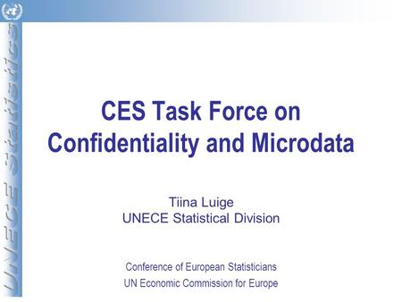 CES Task Force on Confidentiality and Microdata Tiina Luige UNECE Statistical Division Conference of European Statisticians UN Economic Commission for.