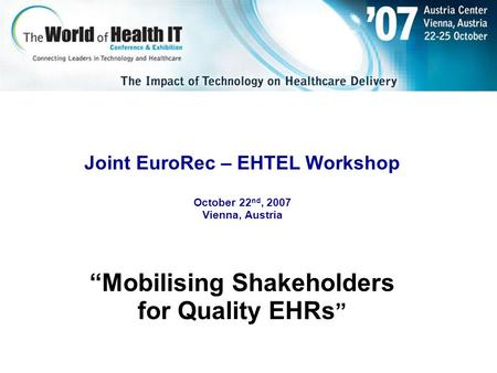 "Joint EuroRec – EHTEL Workshop October 22 nd, 2007 Vienna, Austria ""Mobilising Shakeholders for Quality EHRs """