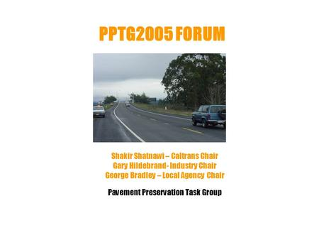 PPTG2005 FORUM Shakir Shatnawi – Caltrans Chair Gary Hildebrand- Industry Chair George Bradley – Local Agency Chair Pavement Preservation Task Group.