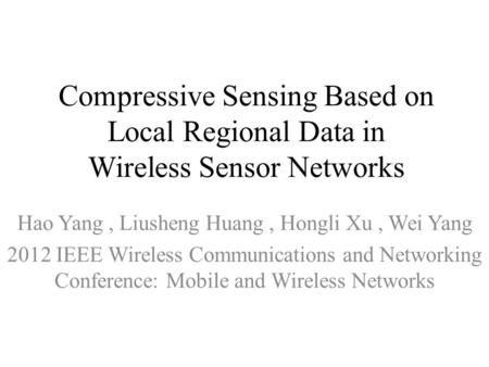 Compressive Sensing Based on Local Regional Data in Wireless Sensor Networks Hao Yang, Liusheng Huang, Hongli Xu, Wei Yang 2012 IEEE Wireless Communications.