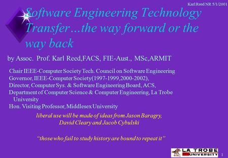 1 Karl Reed NR 5/1/2001 Software Engineering Technology Transfer…the way forward or the way back Chair IEEE-Computer Society Tech. Council on Software.