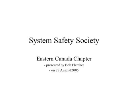 System Safety Society Eastern Canada Chapter - presented by Bob Fletcher - on 22 August 2005.
