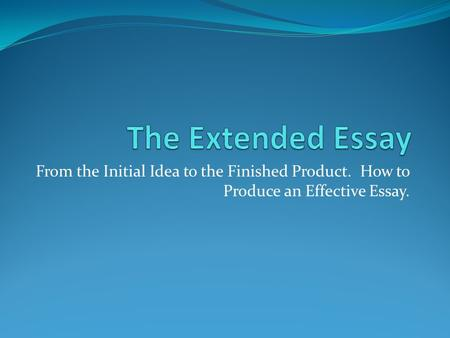 From the Initial Idea to the Finished Product. How to Produce an Effective Essay.