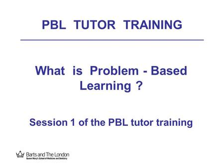 What is Problem - Based Learning ? Session 1 of the PBL tutor training
