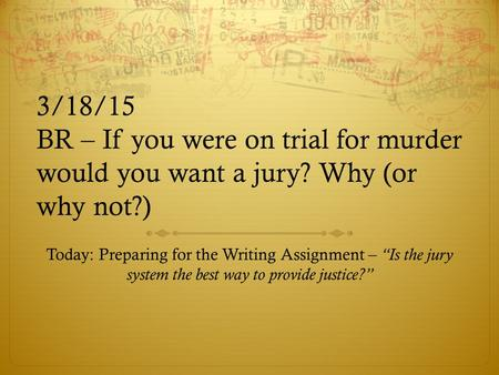 "3/18/15 BR – If you were on trial for murder would you want a jury? Why (or why not?) Today: Preparing for the Writing Assignment – ""Is the jury system."