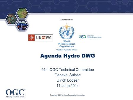 ® Sponsored by Agenda Hydro DWG 91st OGC Technical Committee Geneva, Suisse Ulrich Looser 11 June 2014 Copyright © 2014 Open Geospatial Consortium.