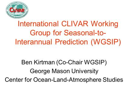 International CLIVAR Working Group for Seasonal-to- Interannual Prediction (WGSIP) Ben Kirtman (Co-Chair WGSIP) George Mason University Center for Ocean-Land-Atmosphere.