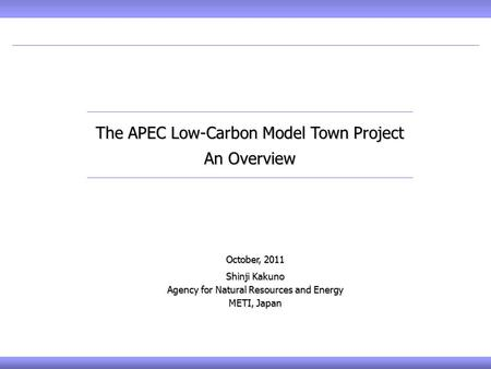 October, 2011 Shinji Kakuno Agency for Natural Resources and Energy METI, Japan The APEC Low-Carbon Model Town Project An Overview.