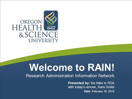 Welcome to RAIN! Presented by: the folks in RDA with today's emcee, Kara Drolet Date: February 19, 2015 Research Administration Information Network.