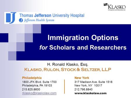 Immigration Options for Scholars and Researchers H. Ronald Klasko, Esq. Klasko, Rulon, Stock & Seltzer, LLP Philadelphia New York 1800 JFK Blvd. Suite.