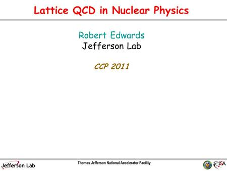 Lattice QCD in Nuclear Physics Robert Edwards Jefferson Lab CCP 2011 TexPoint fonts used in EMF. Read the TexPoint manual before you delete this box.: