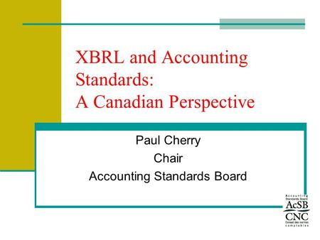 XBRL and Accounting Standards: A Canadian Perspective Paul Cherry Chair Accounting Standards Board.