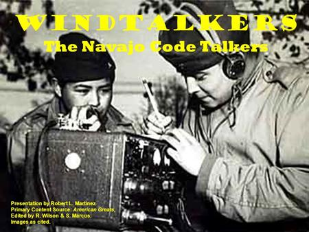 Windtalkers The Navajo Code Talkers Presentation by Robert L. Martinez Primary Content Source: American Greats, Edited by R. Wilson & S. Marcus. Images.