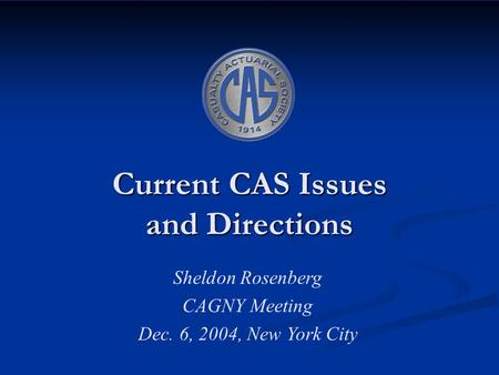 Current CAS Issues and Directions Sheldon Rosenberg CAGNY Meeting Dec. 6, 2004, New York City.