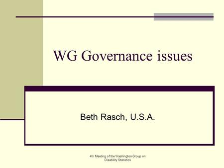 4th Meeting of the Washington Group on Disability Statistics WG Governance issues Beth Rasch, U.S.A.