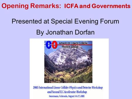 Opening Remarks: ICFA and Governments Presented at Special Evening Forum By Jonathan Dorfan.
