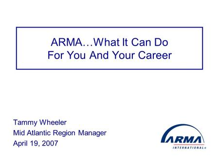 ARMA…What It Can Do For You And Your Career Tammy Wheeler Mid Atlantic Region Manager April 19, 2007.