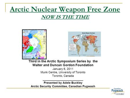 1 Arctic Nuclear Weapon Free Zone NOW IS THE TIME Third in the Arctic Symposium Series by the Walter and Duncan Gordon Foundation January 6, 2011 Munk.