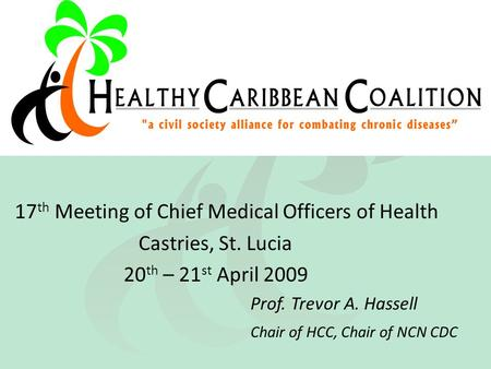 17 th Meeting of Chief Medical Officers of Health Castries, St. Lucia 20 th – 21 st April 2009 Prof. Trevor A. Hassell Chair of HCC, Chair of NCN CDC.