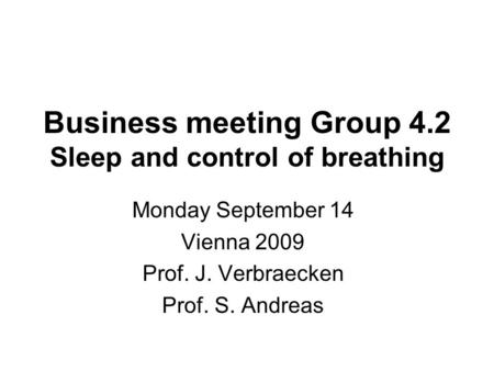 Business meeting Group 4.2 Sleep and control of breathing Monday September 14 Vienna 2009 Prof. J. Verbraecken Prof. S. Andreas.