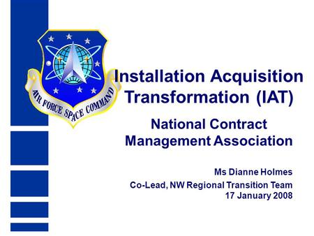 Ms Dianne Holmes Co-Lead, NW Regional Transition Team 17 January 2008 Installation Acquisition Transformation (IAT) National Contract Management Association.
