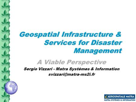 Geospatial Infrastructure & Services for Disaster Management A Viable Perspective Sergio Vizzari - Matra Systèmes & Information