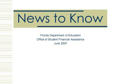 News to Know Florida Department of Education Office of Student Financial Assistance June 2007.