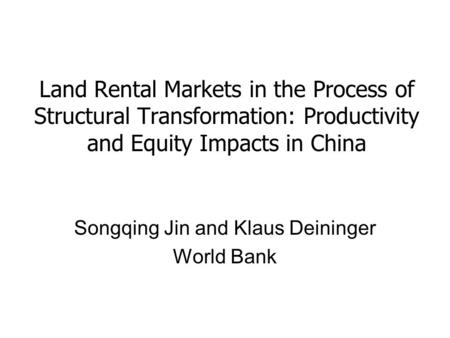 Land Rental Markets in the Process of Structural Transformation: Productivity and Equity Impacts in China Songqing Jin and Klaus Deininger World Bank.