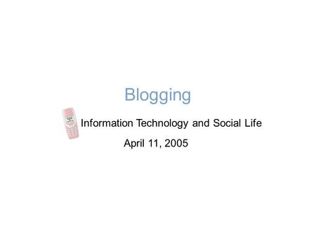 Blogging Information Technology and Social Life April 11, 2005.