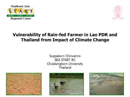 Vulnerability of Rain-fed Farmer in Lao PDR and Thailand from Impact of Climate Change Suppakorn Chinvanno SEA START RC Chulalongkorn University Thailand.