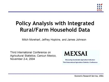 Economic Research Service, USDA Policy Analysis with Integrated Rural/Farm Household Data Third International Conference on Agricultural Statistics, Cancun.