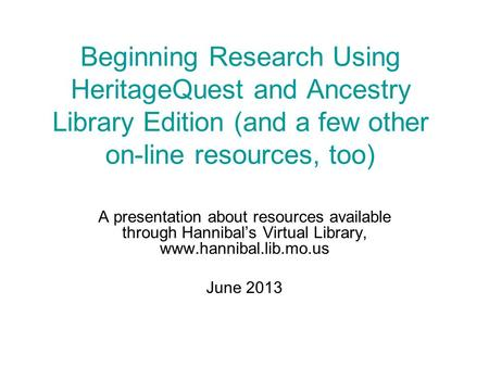 Beginning Research Using HeritageQuest and Ancestry Library Edition (and a few other on-line resources, too) A presentation about resources available through.